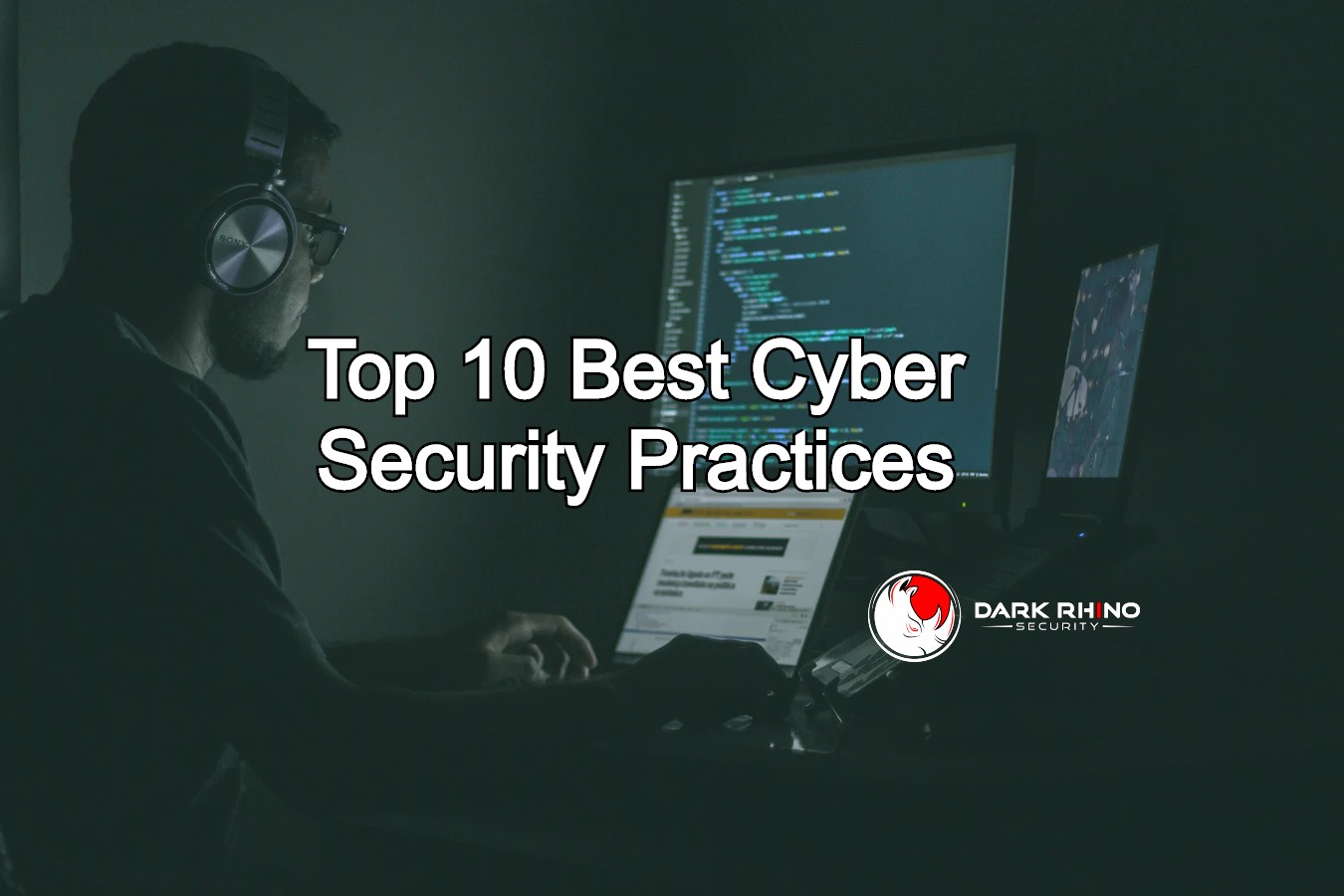 Top 10 best cyber security practices with Dark Rhino Security on man with earphones staring at computer screens background